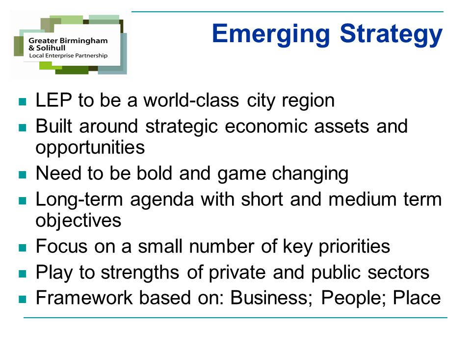 Strategy for Growth Making it happen… BusinessPlacePeople Business ledLocal Authority ledEmployment and Skills Board Business support Access to finance Inward investment Birmingham – a global city of choice Solihull – economic growth driver Region – complementary strengths Linking education and business Higher level skills Low skills and economic inactivity Young people Apprenticeships