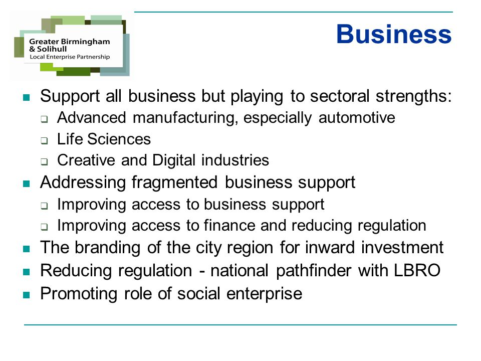 Business Support Agenda General role Interface with Business Community Advise the LEP Board Influence Government Policy Link with National Programmes Establish Priorities Seek Funding for Local Projects/Programmes