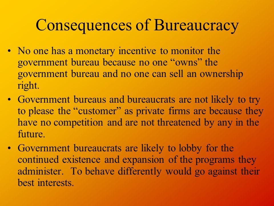 "Consequences of Bureaucracy No one has a monetary incentive to monitor the government bureau because no one ""owns"" the government bureau and no one ca"