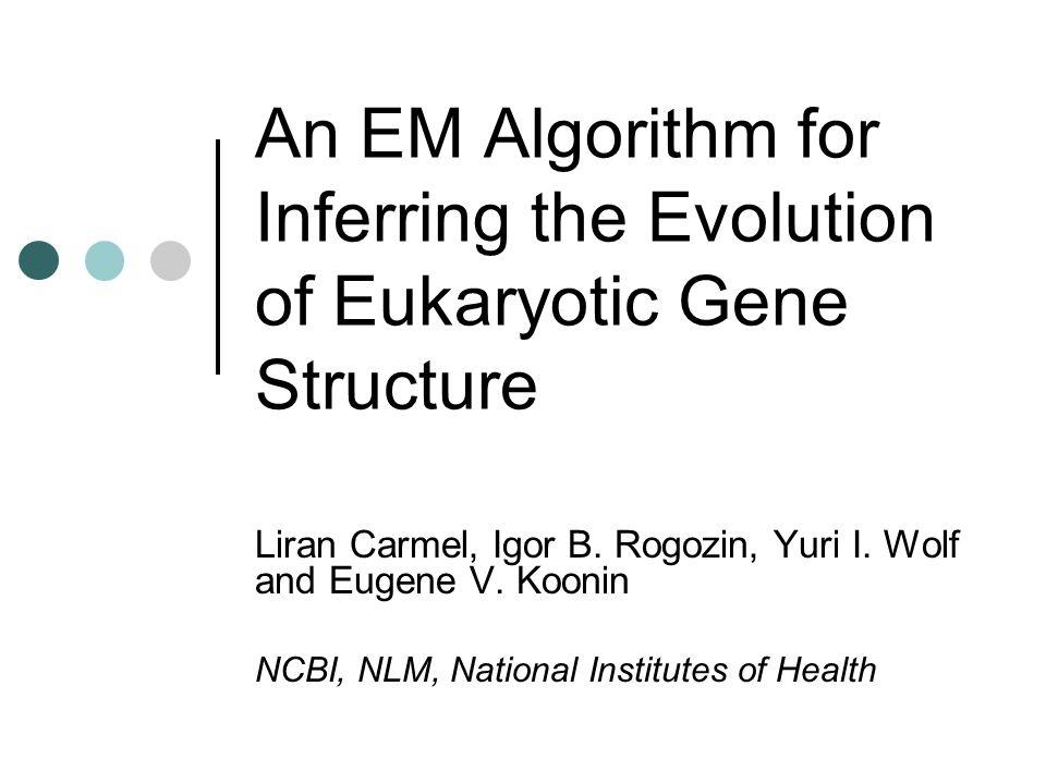 An EM Algorithm for Inferring the Evolution of Eukaryotic Gene Structure Liran Carmel, Igor B. Rogozin, Yuri I. Wolf and Eugene V. Koonin NCBI, NLM, N