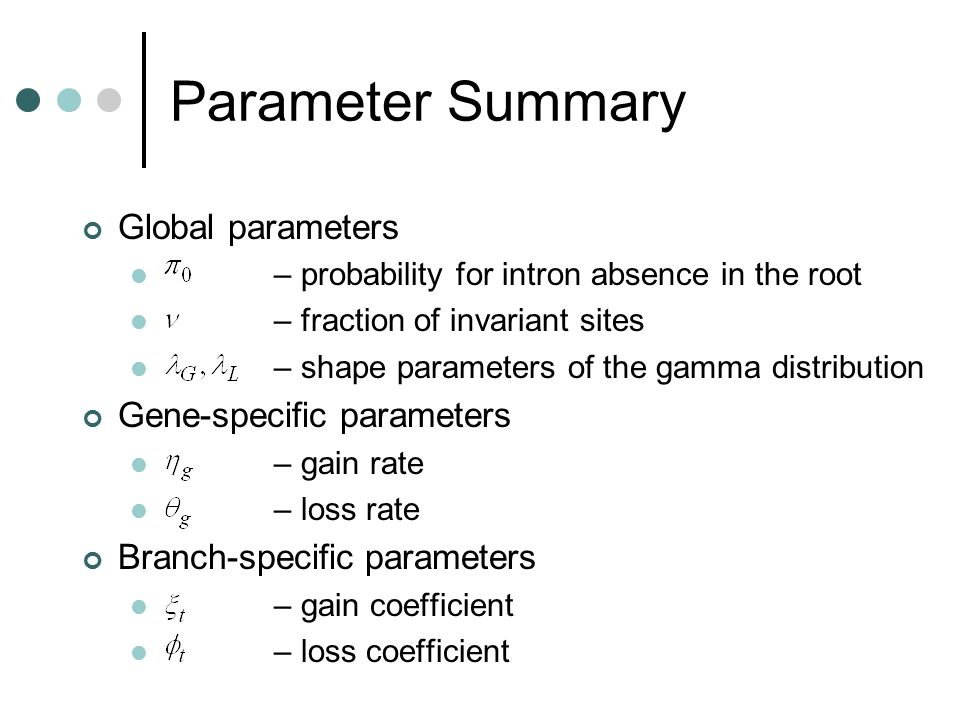 Parameter Summary Global parameters – probability for intron absence in the root – fraction of invariant sites – shape parameters of the gamma distribution Gene-specific parameters – gain rate – loss rate Branch-specific parameters – gain coefficient – loss coefficient