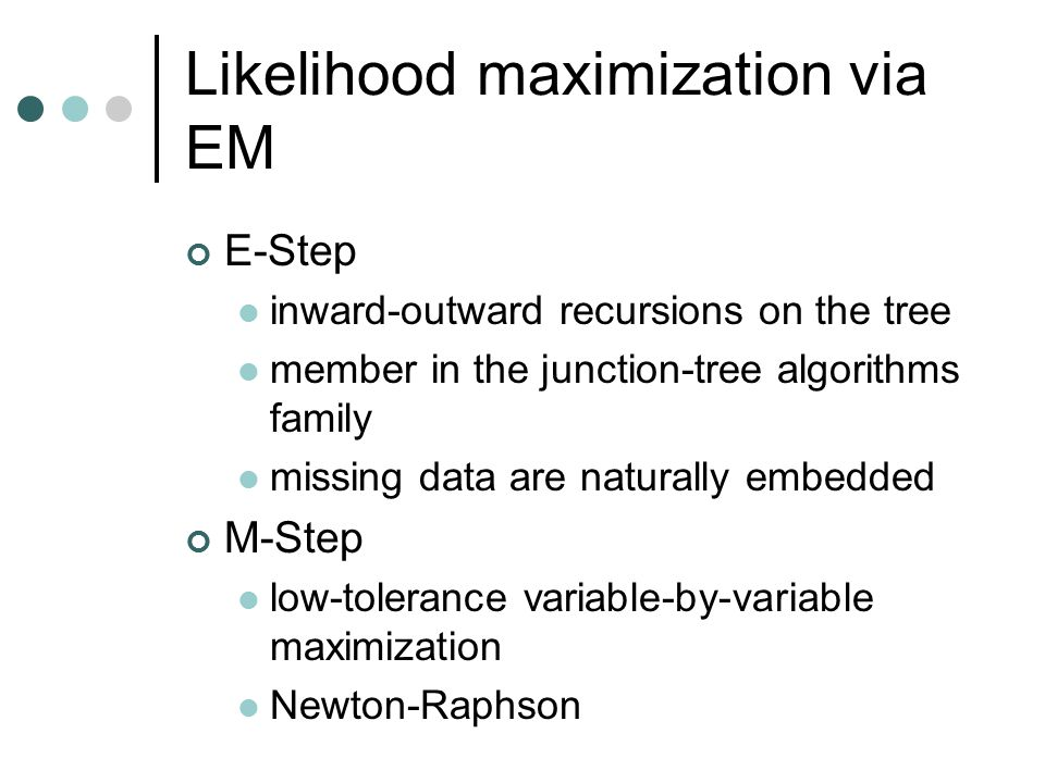 Likelihood maximization via EM E-Step inward-outward recursions on the tree member in the junction-tree algorithms family missing data are naturally embedded M-Step low-tolerance variable-by-variable maximization Newton-Raphson