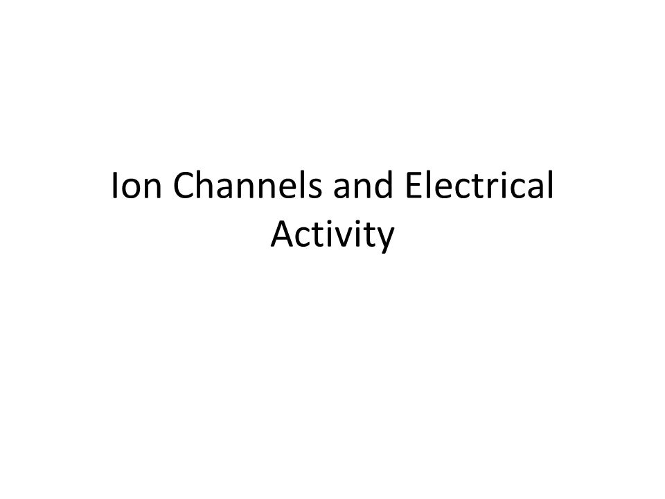 Ion Channels and Electrical Activity