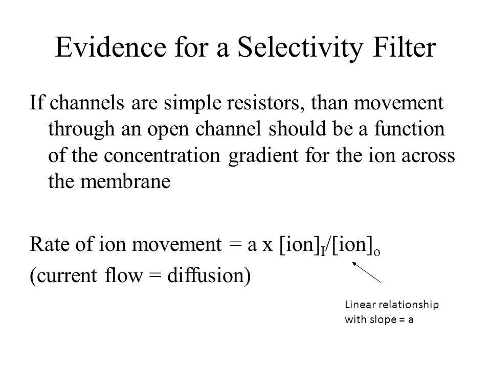 Evidence for a Selectivity Filter If channels are simple resistors, than movement through an open channel should be a function of the concentration gr