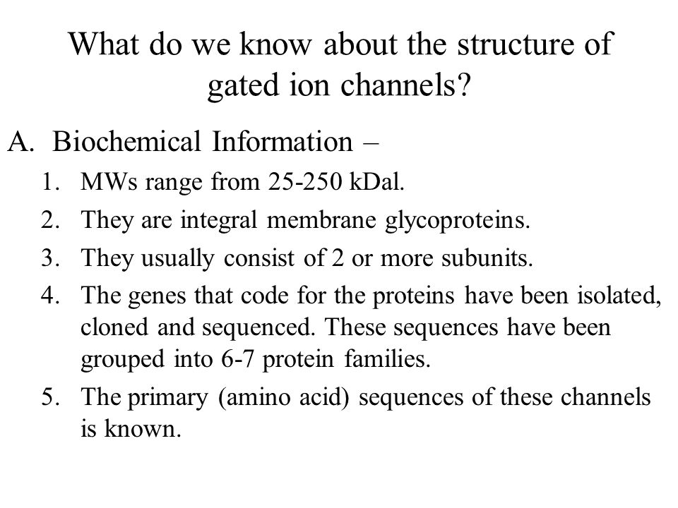 What do we know about the structure of gated ion channels? A.Biochemical Information – 1.MWs range from 25-250 kDal. 2.They are integral membrane glyc