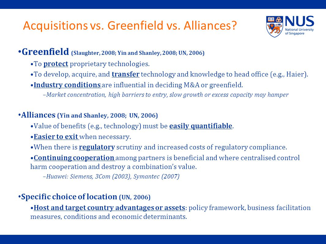 Acquisitions vs. Greenfield vs. Alliances? Greenfield (Slaughter, 2008; Yin and Shanley, 2008; UN, 2006) To protect proprietary technologies. To devel