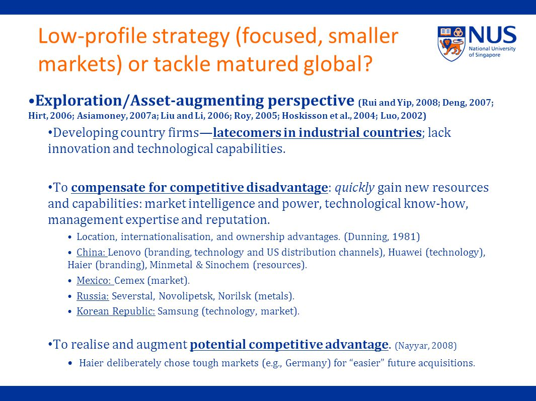 Low-profile strategy (focused, smaller markets) or tackle matured global.