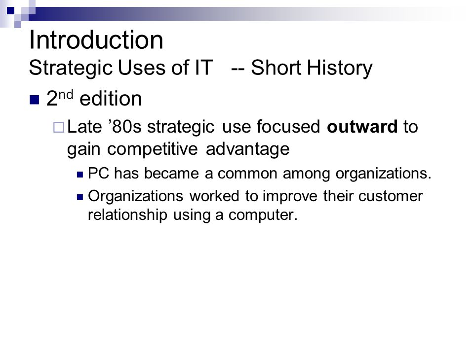 Introduction Strategic Uses of IT -- Short History 2 nd edition  Late '80s strategic use focused outward to gain competitive advantage PC has became a common among organizations.