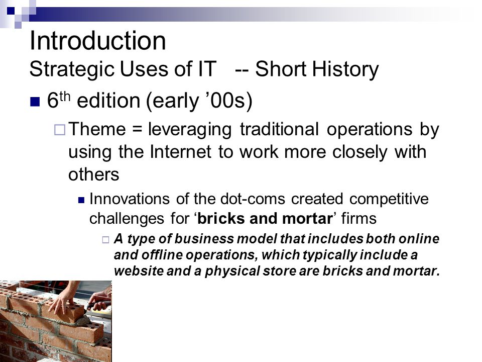 Introduction Strategic Uses of IT -- Short History 6 th edition (early '00s)  Theme = leveraging traditional operations by using the Internet to work more closely with others Innovations of the dot-coms created competitive challenges for 'bricks and mortar' firms  A type of business model that includes both online and offline operations, which typically include a website and a physical store are bricks and mortar.