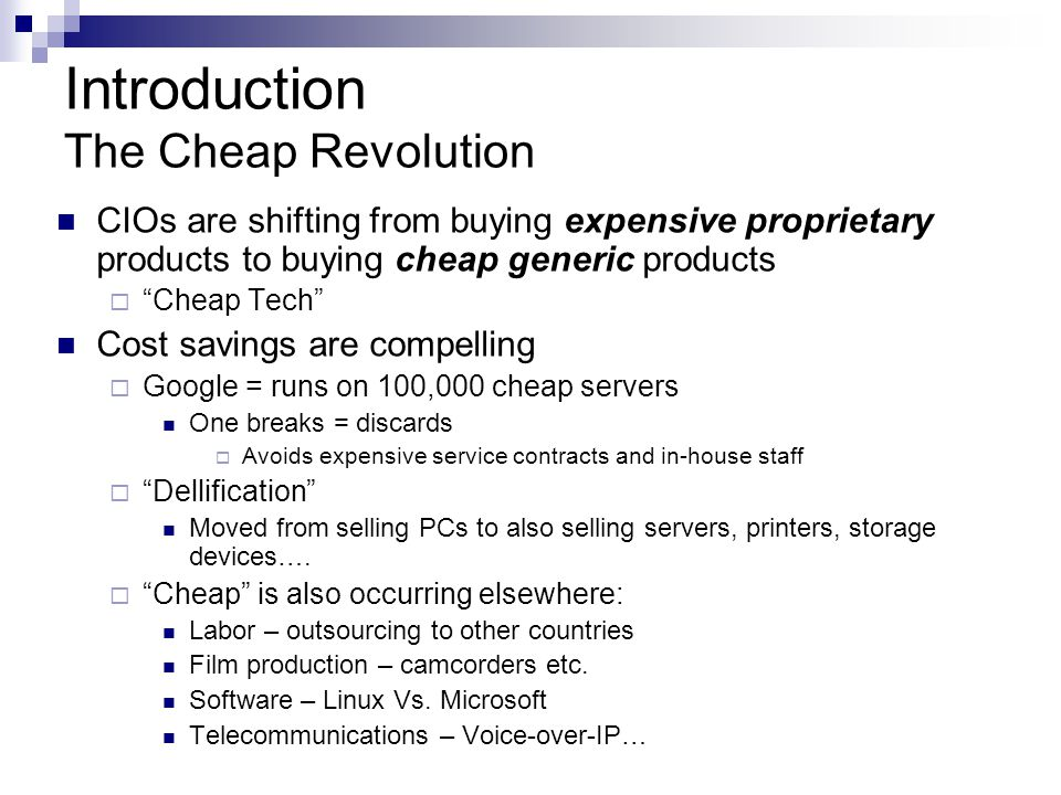 Introduction The Cheap Revolution CIOs are shifting from buying expensive proprietary products to buying cheap generic products  Cheap Tech Cost savings are compelling  Google = runs on 100,000 cheap servers One breaks = discards  Avoids expensive service contracts and in-house staff  Dellification Moved from selling PCs to also selling servers, printers, storage devices….
