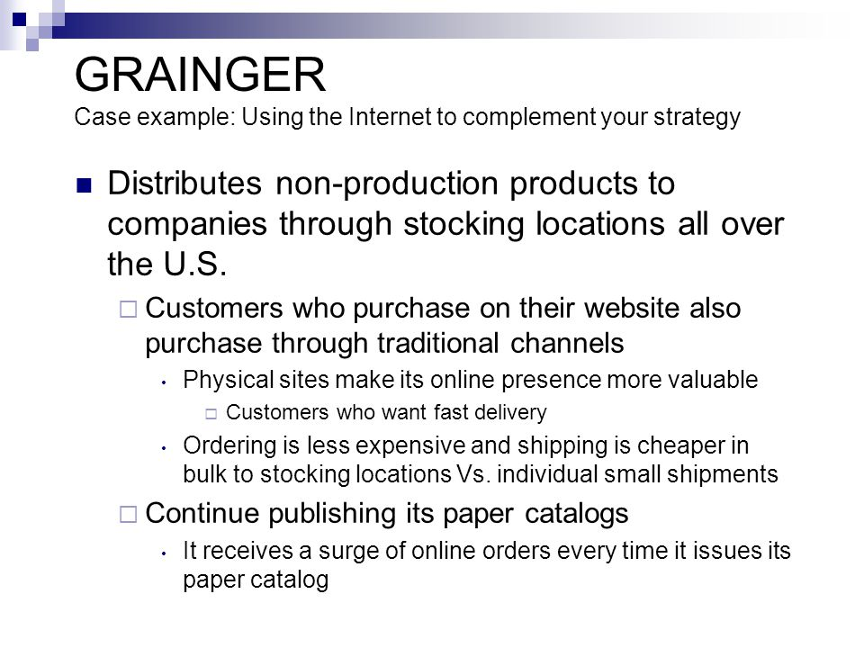 GRAINGER Case example: Using the Internet to complement your strategy Distributes non-production products to companies through stocking locations all over the U.S.