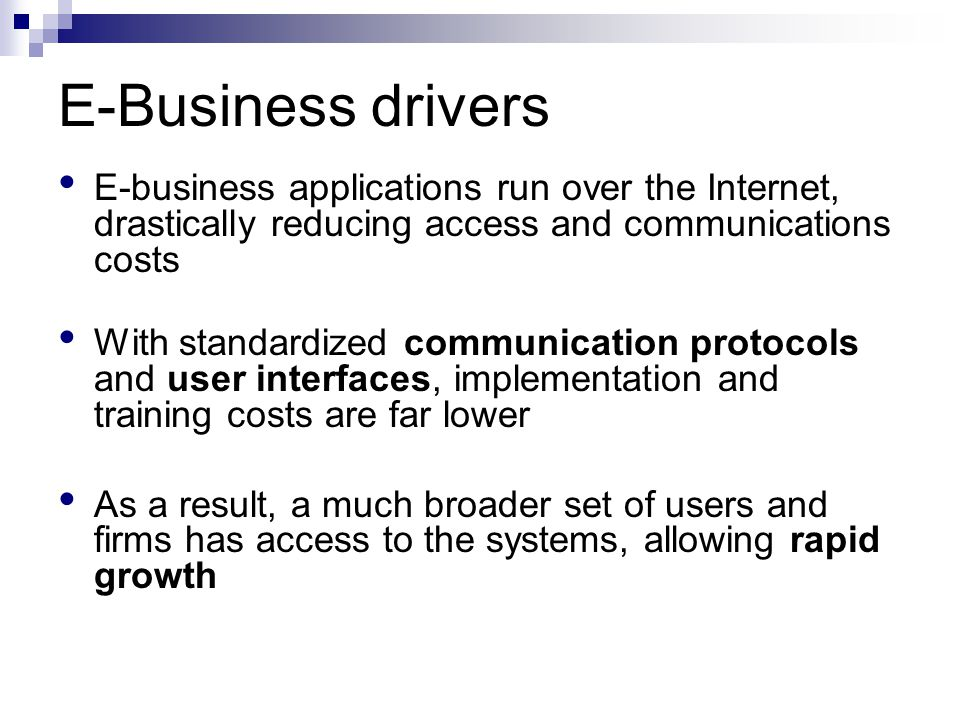 E-Business drivers E-business applications run over the Internet, drastically reducing access and communications costs With standardized communication protocols and user interfaces, implementation and training costs are far lower As a result, a much broader set of users and firms has access to the systems, allowing rapid growth