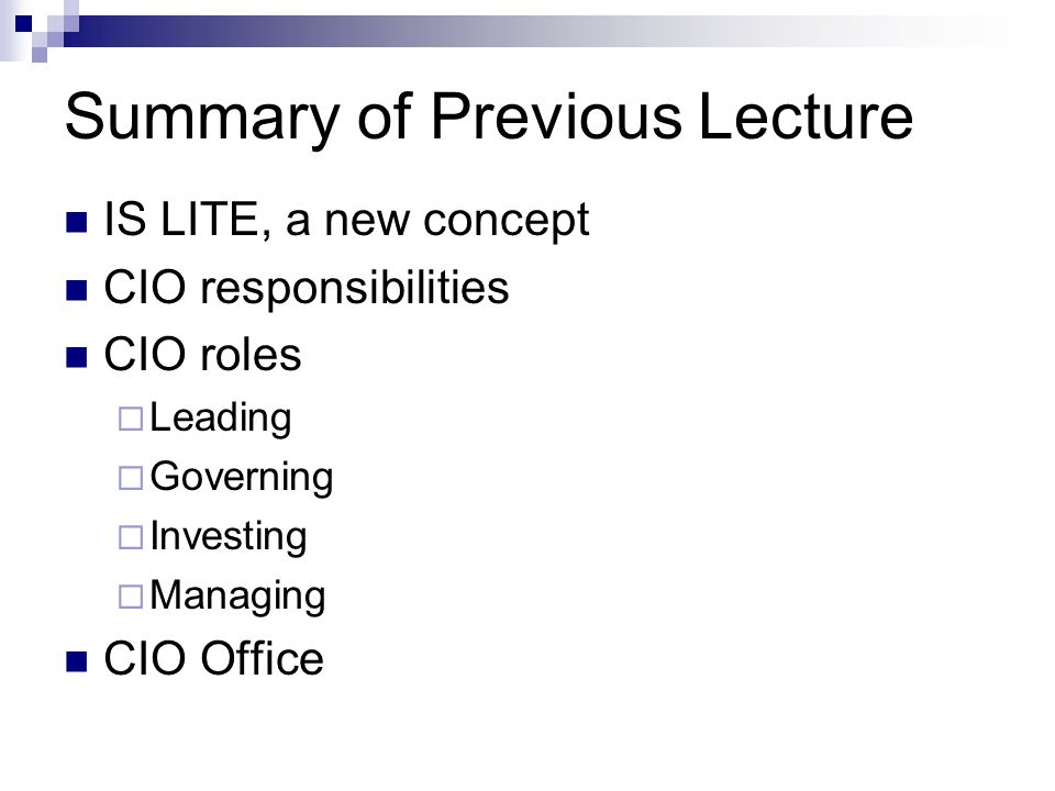 Summary of Previous Lecture IS LITE, a new concept CIO responsibilities CIO roles  Leading  Governing  Investing  Managing CIO Office