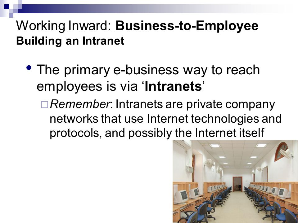 Working Inward: Business-to-Employee Building an Intranet The primary e-business way to reach employees is via 'Intranets'  Remember: Intranets are private company networks that use Internet technologies and protocols, and possibly the Internet itself