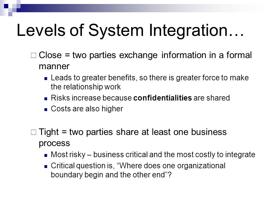Levels of System Integration…  Close = two parties exchange information in a formal manner Leads to greater benefits, so there is greater force to make the relationship work Risks increase because confidentialities are shared Costs are also higher  Tight = two parties share at least one business process Most risky – business critical and the most costly to integrate Critical question is, Where does one organizational boundary begin and the other end ?