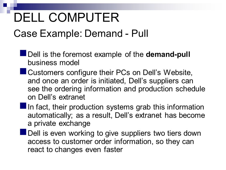 DELL COMPUTER Case Example: Demand - Pull Dell is the foremost example of the demand-pull business model Customers configure their PCs on Dell's Website, and once an order is initiated, Dell's suppliers can see the ordering information and production schedule on Dell's extranet In fact, their production systems grab this information automatically; as a result, Dell's extranet has become a private exchange Dell is even working to give suppliers two tiers down access to customer order information, so they can react to changes even faster