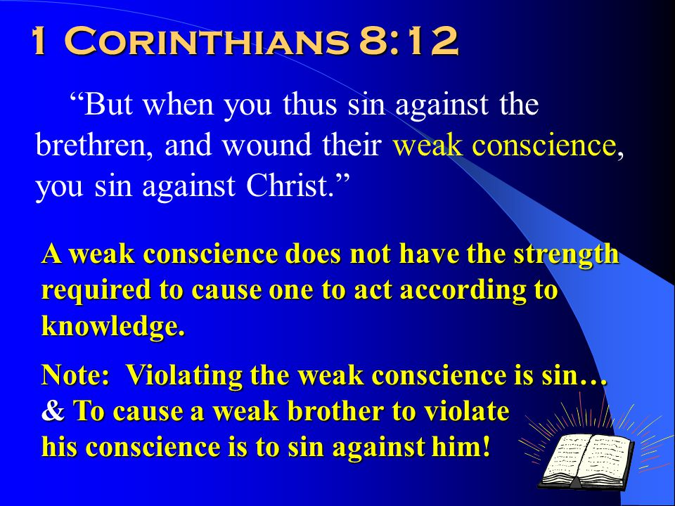 1 Corinthians 8:12 But when you thus sin against the brethren, and wound their weak conscience, you sin against Christ. A weak conscience does not have the strength required to cause one to act according to knowledge.