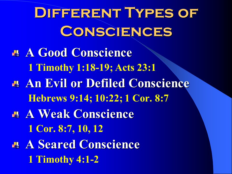Different Types of Consciences A Good Conscience 1 Timothy 1:18-19; Acts 23:1 An Evil or Defiled Conscience Hebrews 9:14; 10:22; 1 Cor.