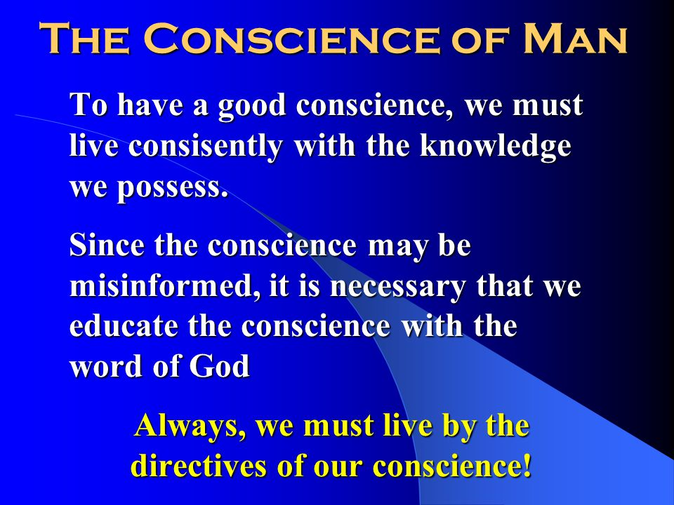 The Conscience of Man To have a good conscience, we must live consisently with the knowledge we possess.