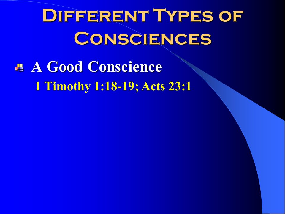Different Types of Consciences A Good Conscience 1 Timothy 1:18-19; Acts 23:1