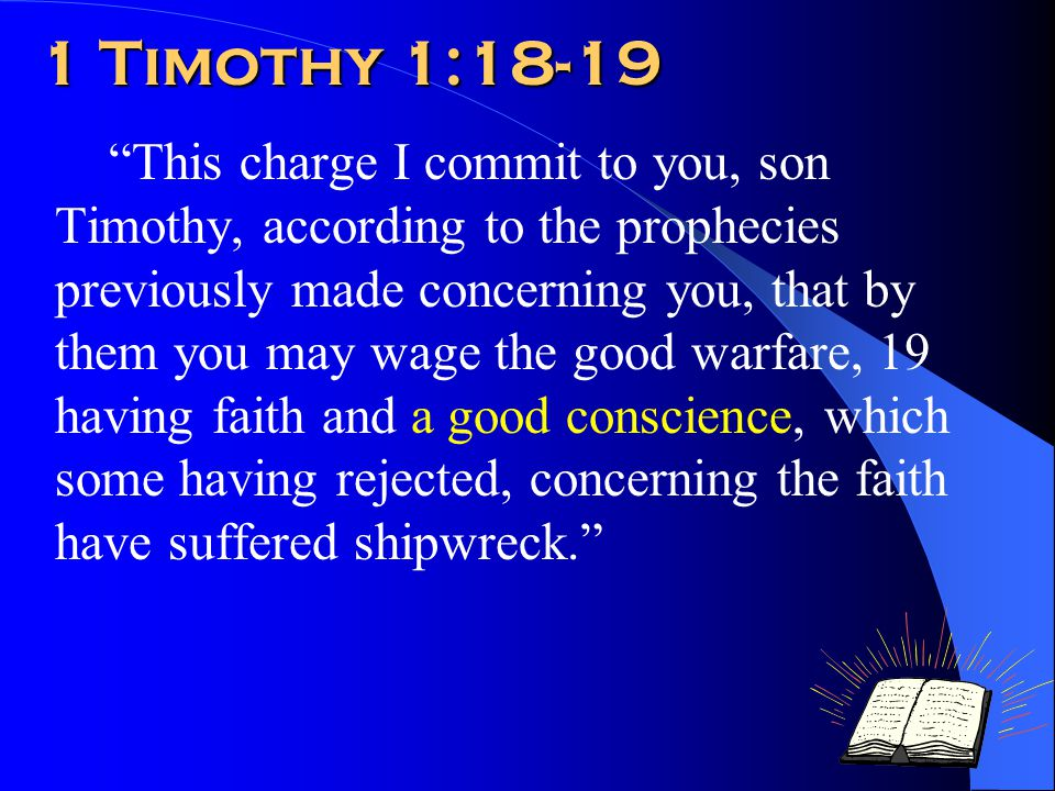 1 Timothy 1:18-19 This charge I commit to you, son Timothy, according to the prophecies previously made concerning you, that by them you may wage the good warfare, 19 having faith and a good conscience, which some having rejected, concerning the faith have suffered shipwreck.