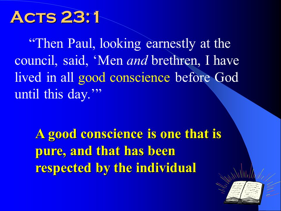 Acts 23:1 Then Paul, looking earnestly at the council, said, 'Men and brethren, I have lived in all good conscience before God until this day.' A good conscience is one that is pure, and that has been respected by the individual
