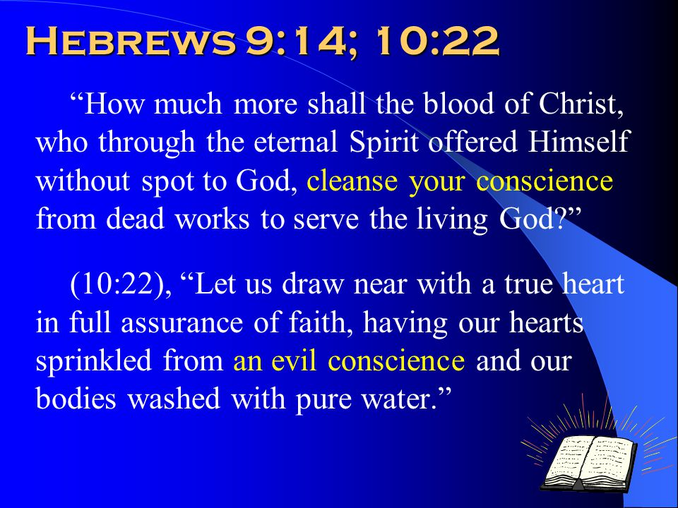 Hebrews 9:14; 10:22 How much more shall the blood of Christ, who through the eternal Spirit offered Himself without spot to God, cleanse your conscience from dead works to serve the living God (10:22), Let us draw near with a true heart in full assurance of faith, having our hearts sprinkled from an evil conscience and our bodies washed with pure water.