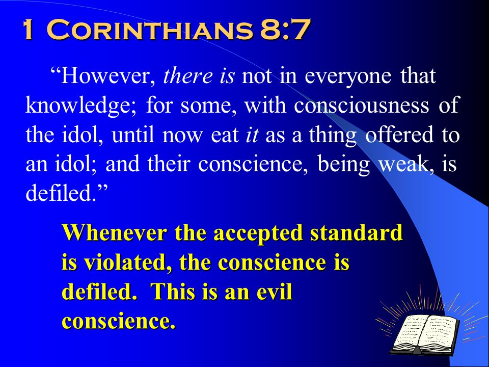 1 Corinthians 8:7 However, there is not in everyone that knowledge; for some, with consciousness of the idol, until now eat it as a thing offered to an idol; and their conscience, being weak, is defiled. Whenever the accepted standard is violated, the conscience is defiled.