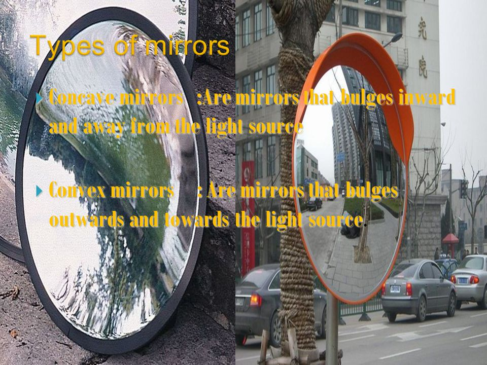  Concave mirrors :Are mirrors that bulges inward and away from the light source  Convex mirrors : Are mirrors that bulges outwards and towards the light source  Convex mirrors : Are mirrors that bulges outwards and towards the light source.