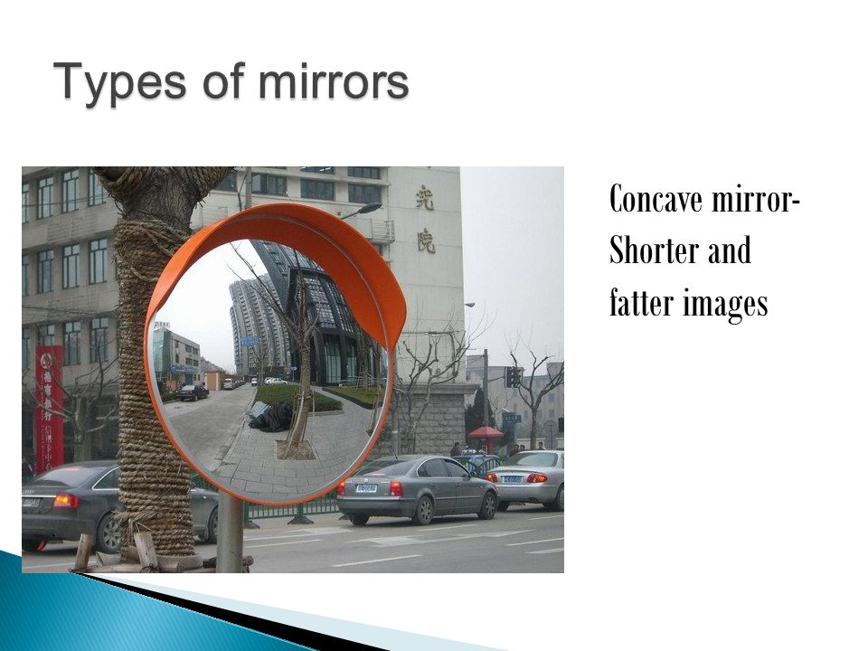 Concave mirror- Shorter and fatter images