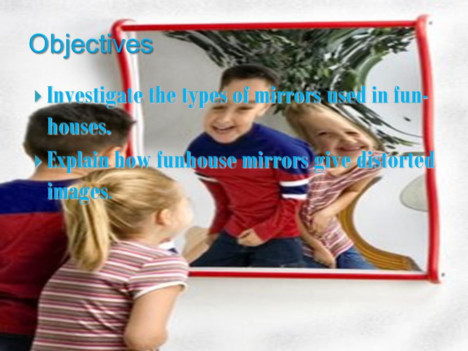 Investigate the types of mirrors used in fun- houses.