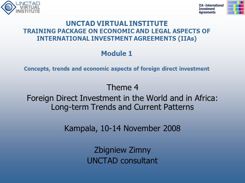 UNCTAD VIRTUAL INSTITUTE TRAINING PACKAGE ON ECONOMIC AND LEGAL ASPECTS OF INTERNATIONAL INVESTMENT AGREEMENTS (IIAs) Module 1 Concepts, trends and ec