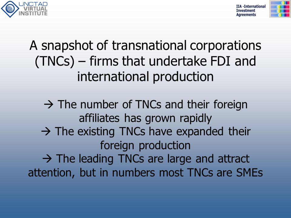A snapshot of transnational corporations (TNCs) – firms that undertake FDI and international production  The number of TNCs and their foreign affilia