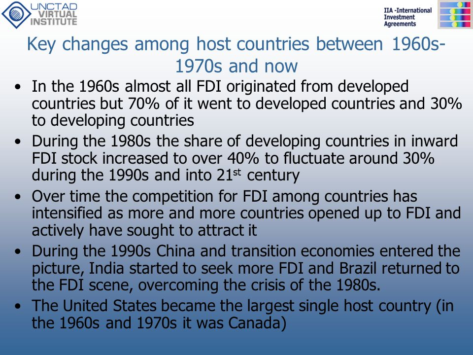 Key changes among host countries between 1960s- 1970s and now In the 1960s almost all FDI originated from developed countries but 70% of it went to de