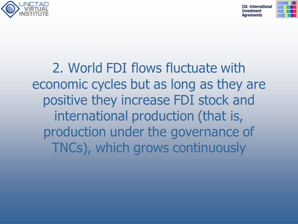 2. World FDI flows fluctuate with economic cycles but as long as they are positive they increase FDI stock and international production (that is, prod