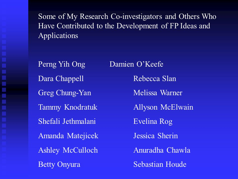 Some of My Research Co-investigators and Others Who Have Contributed to the Development of FP Ideas and Applications Perng Yih OngDamien O'Keefe Dara ChappellRebecca Slan Greg Chung-YanMelissa Warner Tammy KnodratukAllyson McElwain Shefali JethmalaniEvelina Rog Amanda MatejicekJessica Sherin Ashley McCullochAnuradha Chawla Betty OnyuraSebastian Houde