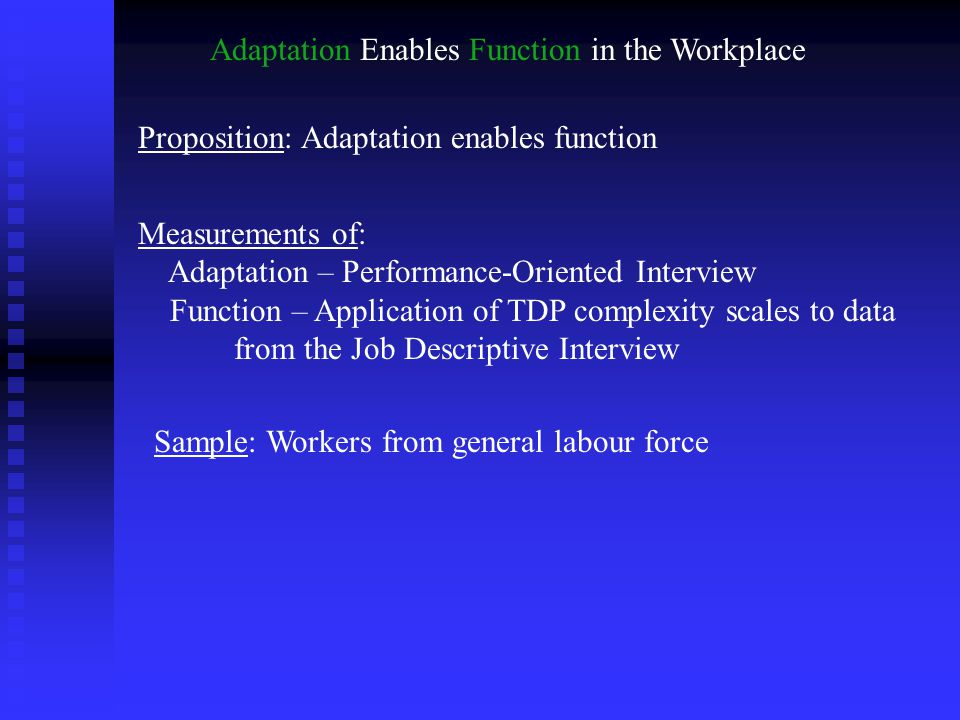 Adaptation Enables Function in the Workplace Proposition: Adaptation enables function Measurements of: Adaptation – Performance-Oriented Interview Function – Application of TDP complexity scales to data from the Job Descriptive Interview Sample: Workers from general labour force