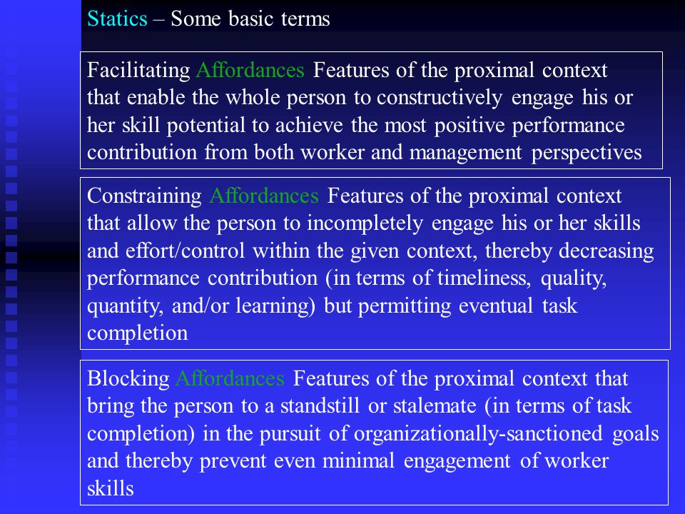 Statics – Some basic terms Facilitating Affordances Features of the proximal context that enable the whole person to constructively engage his or her skill potential to achieve the most positive performance contribution from both worker and management perspectives Constraining Affordances Features of the proximal context that allow the person to incompletely engage his or her skills and effort/control within the given context, thereby decreasing performance contribution (in terms of timeliness, quality, quantity, and/or learning) but permitting eventual task completion Blocking Affordances Features of the proximal context that bring the person to a standstill or stalemate (in terms of task completion) in the pursuit of organizationally-sanctioned goals and thereby prevent even minimal engagement of worker skills