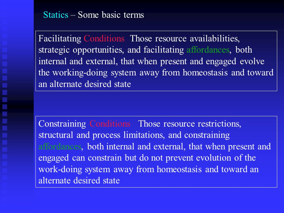 Statics – Some basic terms Facilitating Conditions Those resource availabilities, strategic opportunities, and facilitating affordances, both internal and external, that when present and engaged evolve the working-doing system away from homeostasis and toward an alternate desired state Constraining Conditions Those resource restrictions, structural and process limitations, and constraining affordances, both internal and external, that when present and engaged can constrain but do not prevent evolution of the work-doing system away from homeostasis and toward an alternate desired state