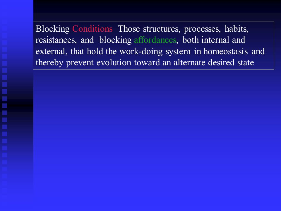 Blocking Conditions Those structures, processes, habits, resistances, and blocking affordances, both internal and external, that hold the work-doing system in homeostasis and thereby prevent evolution toward an alternate desired state