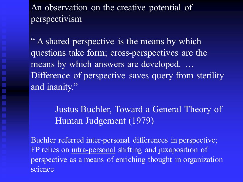 An observation on the creative potential of perspectivism A shared perspective is the means by which questions take form; cross-perspectives are the means by which answers are developed.