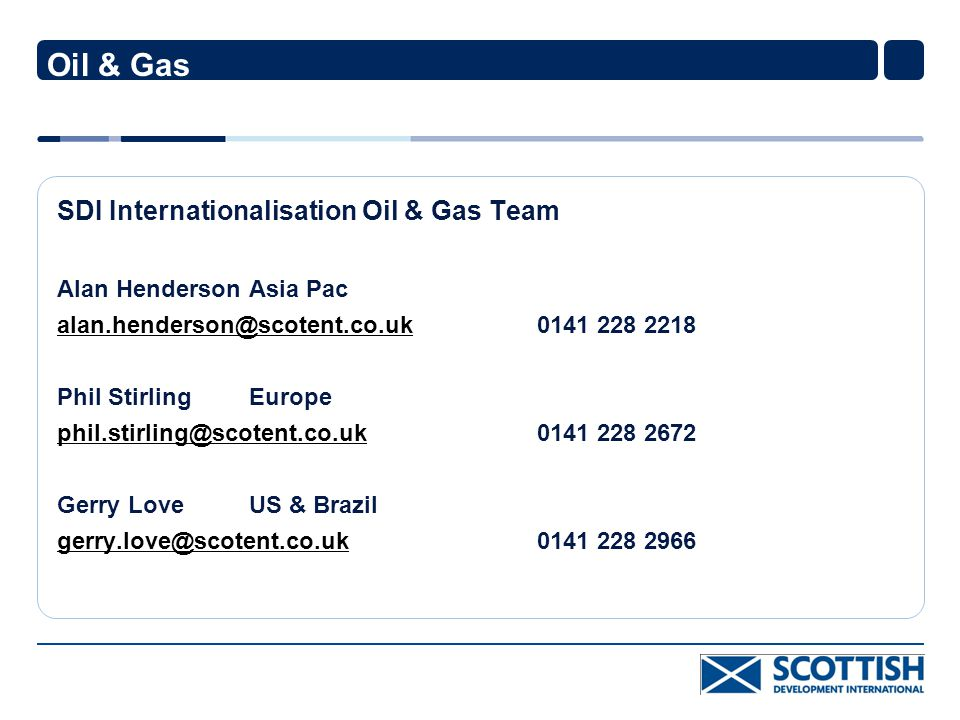 Oil & Gas SDI Internationalisation Oil & Gas Team Alan HendersonAsia Pac alan.henderson@scotent.co.ukalan.henderson@scotent.co.uk0141 228 2218 Phil StirlingEurope phil.stirling@scotent.co.ukphil.stirling@scotent.co.uk0141 228 2672 Gerry LoveUS & Brazil gerry.love@scotent.co.ukgerry.love@scotent.co.uk 0141 228 2966