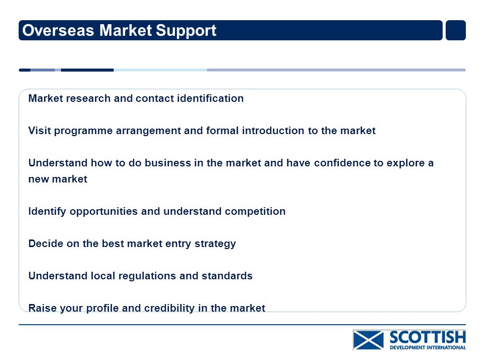 Overseas Market Support Market research and contact identification Visit programme arrangement and formal introduction to the market Understand how to do business in the market and have confidence to explore a new market Identify opportunities and understand competition Decide on the best market entry strategy Understand local regulations and standards Raise your profile and credibility in the market