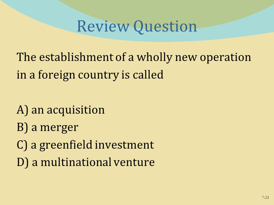 7-23 Review Question The establishment of a wholly new operation in a foreign country is called A) an acquisition B) a merger C) a greenfield investment D) a multinational venture