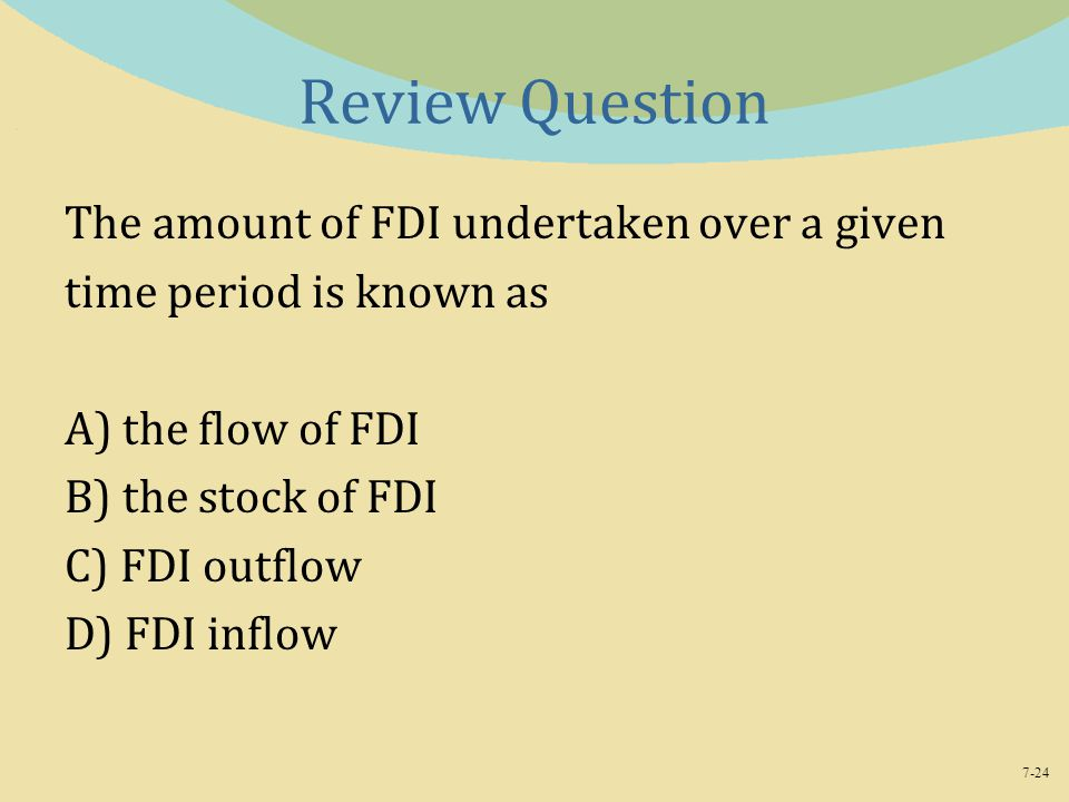 7-24 Review Question The amount of FDI undertaken over a given time period is known as A) the flow of FDI B) the stock of FDI C) FDI outflow D) FDI inflow