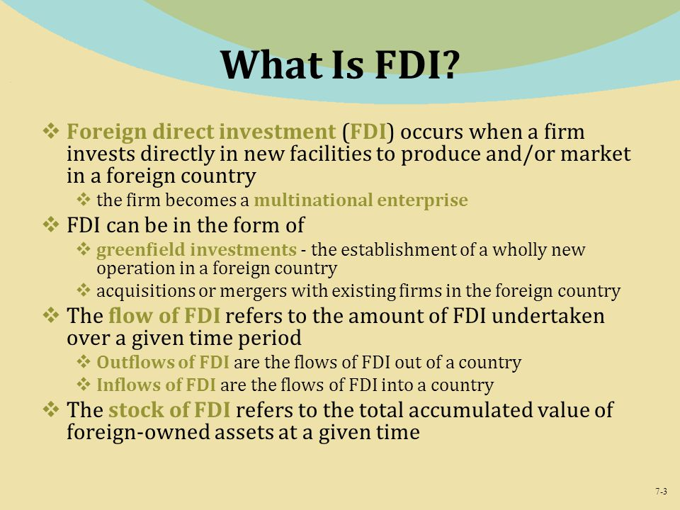 7-3 What Is FDI?  Foreign direct investment (FDI) occurs when a firm invests directly in new facilities to produce and/or market in a foreign country