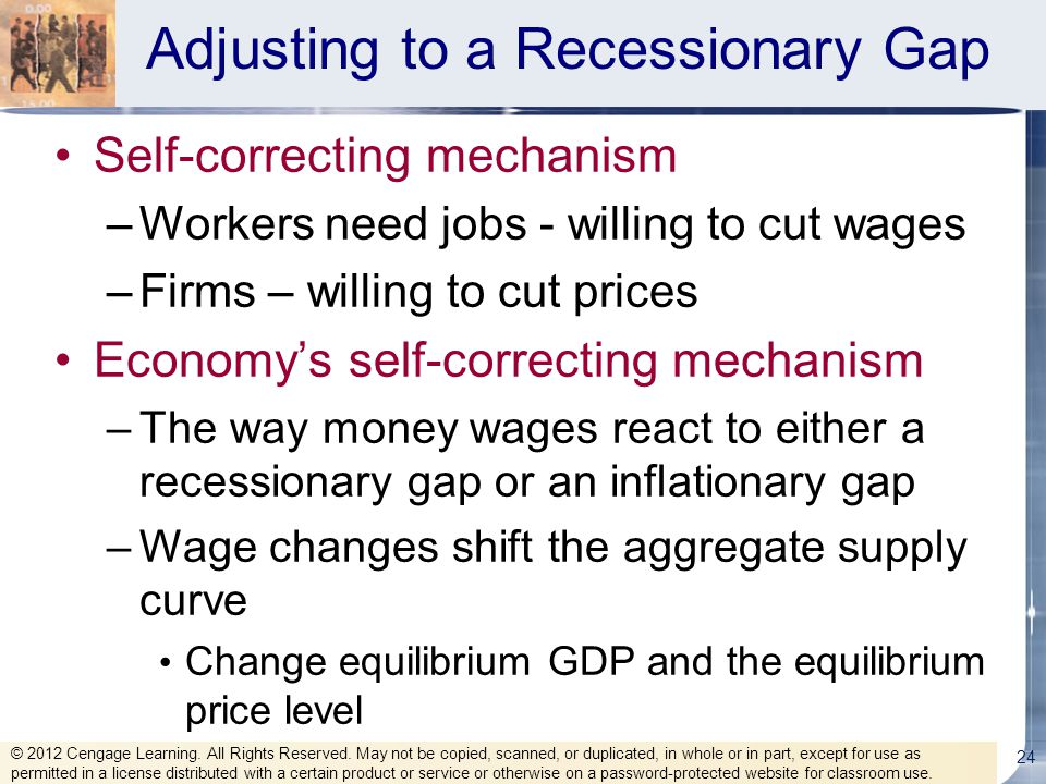 Adjusting to a Recessionary Gap Self-correcting mechanism –Workers need jobs - willing to cut wages –Firms – willing to cut prices Economy's self-corr