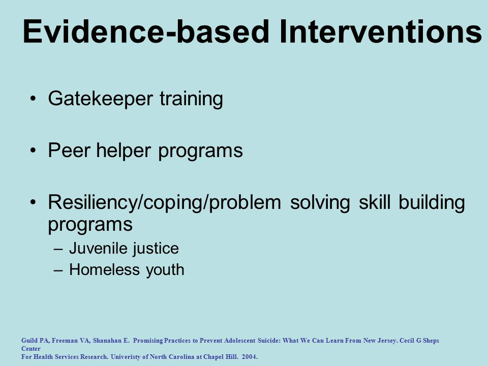 Evidence-based Interventions Gatekeeper training Peer helper programs Resiliency/coping/problem solving skill building programs –Juvenile justice –Homeless youth Guild PA, Freeman VA, Shanahan E.