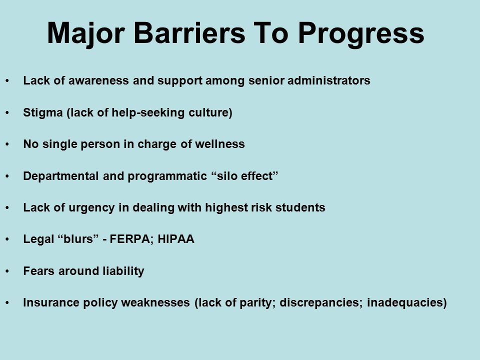 Major Barriers To Progress Lack of awareness and support among senior administrators Stigma (lack of help-seeking culture) No single person in charge of wellness Departmental and programmatic silo effect Lack of urgency in dealing with highest risk students Legal blurs - FERPA; HIPAA Fears around liability Insurance policy weaknesses (lack of parity; discrepancies; inadequacies)