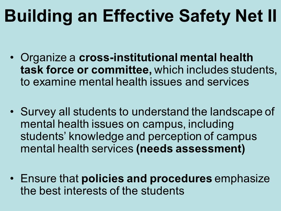 Building an Effective Safety Net II Organize a cross-institutional mental health task force or committee, which includes students, to examine mental health issues and services Survey all students to understand the landscape of mental health issues on campus, including students' knowledge and perception of campus mental health services (needs assessment) Ensure that policies and procedures emphasize the best interests of the students